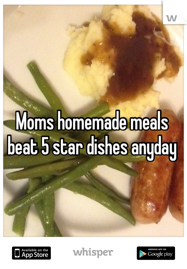 Moms homemade meals beat 5 star dishes anyday
