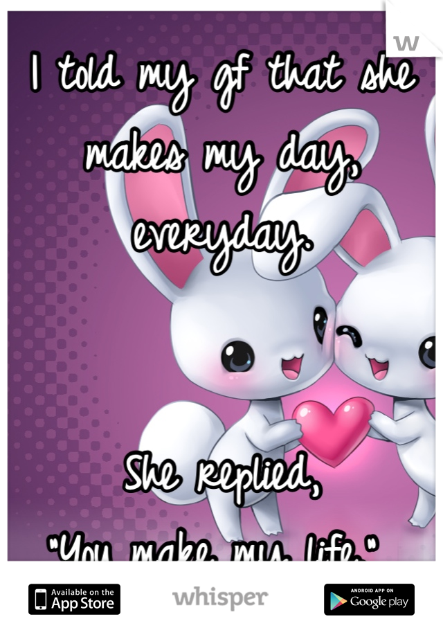 """I told my gf that she makes my day, everyday.    She replied, """"You make my life."""""""