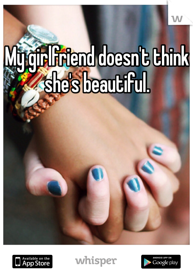 My girlfriend doesn't think she's beautiful.