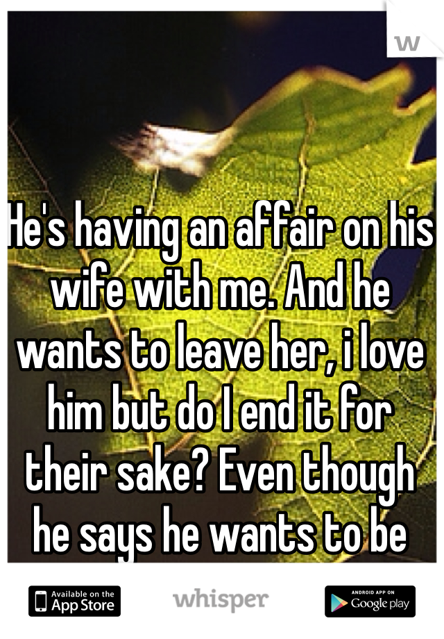 He's having an affair on his wife with me. And he wants to leave her, i love him but do I end it for their sake? Even though he says he wants to be with me... 😔