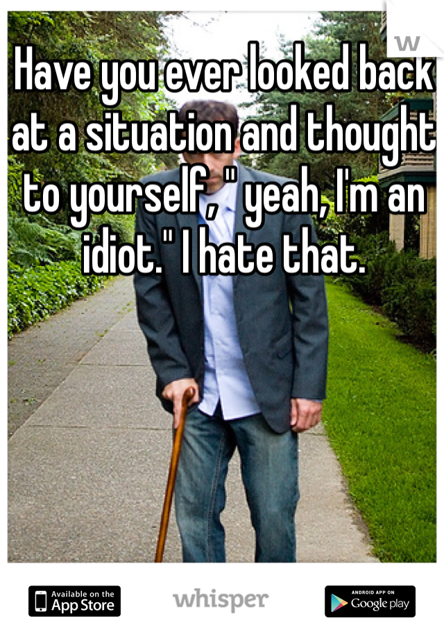 "Have you ever looked back at a situation and thought to yourself, "" yeah, I'm an idiot."" I hate that."