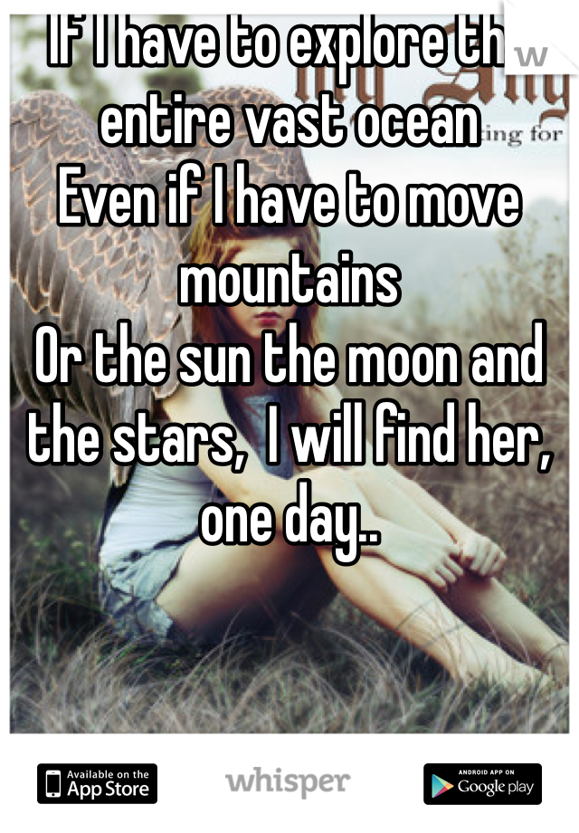 If I have to explore the entire vast ocean Even if I have to move mountains Or the sun the moon and the stars,  I will find her, one day..