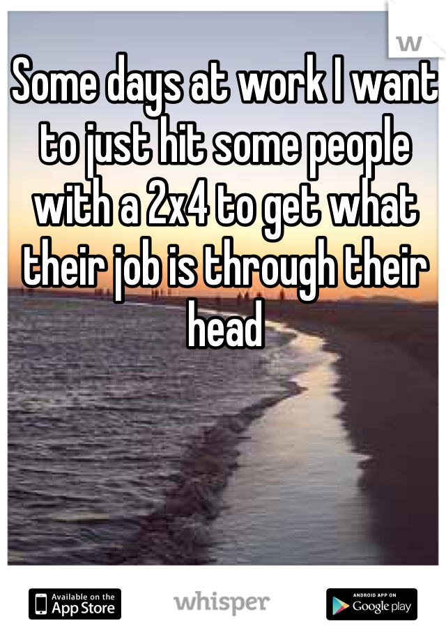 Some days at work I want to just hit some people with a 2x4 to get what their job is through their head