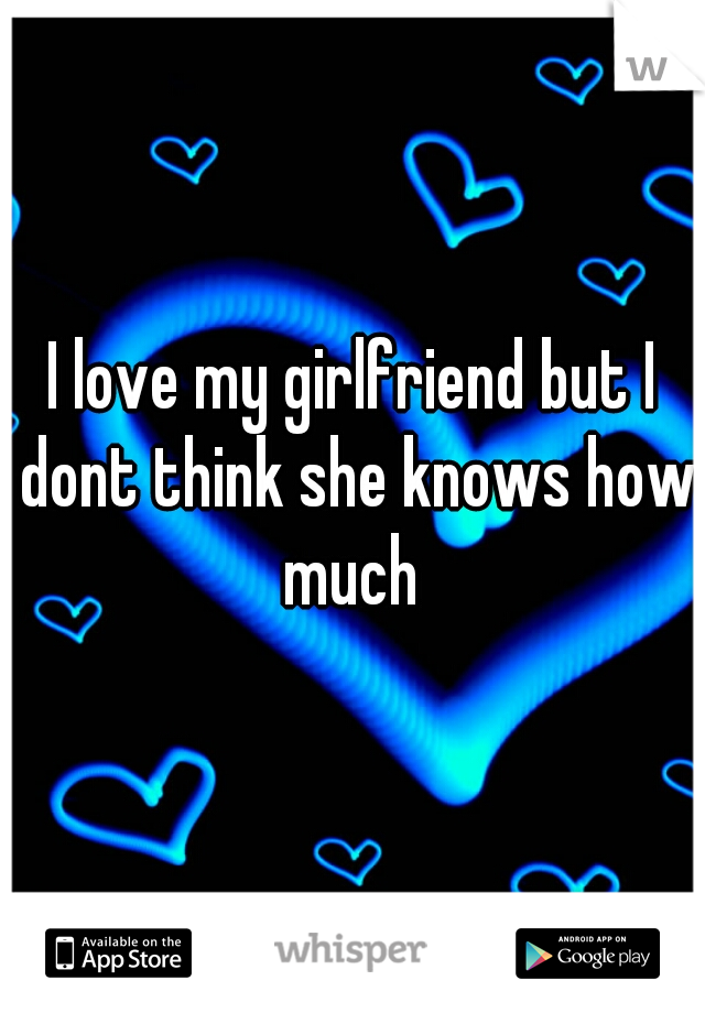 I love my girlfriend but I dont think she knows how much