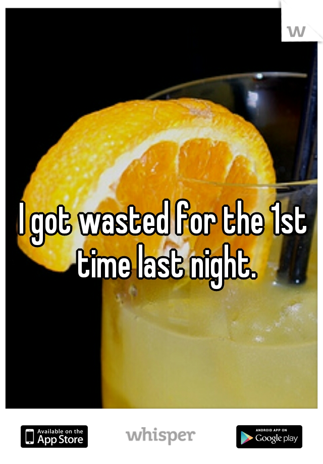 I got wasted for the 1st time last night.