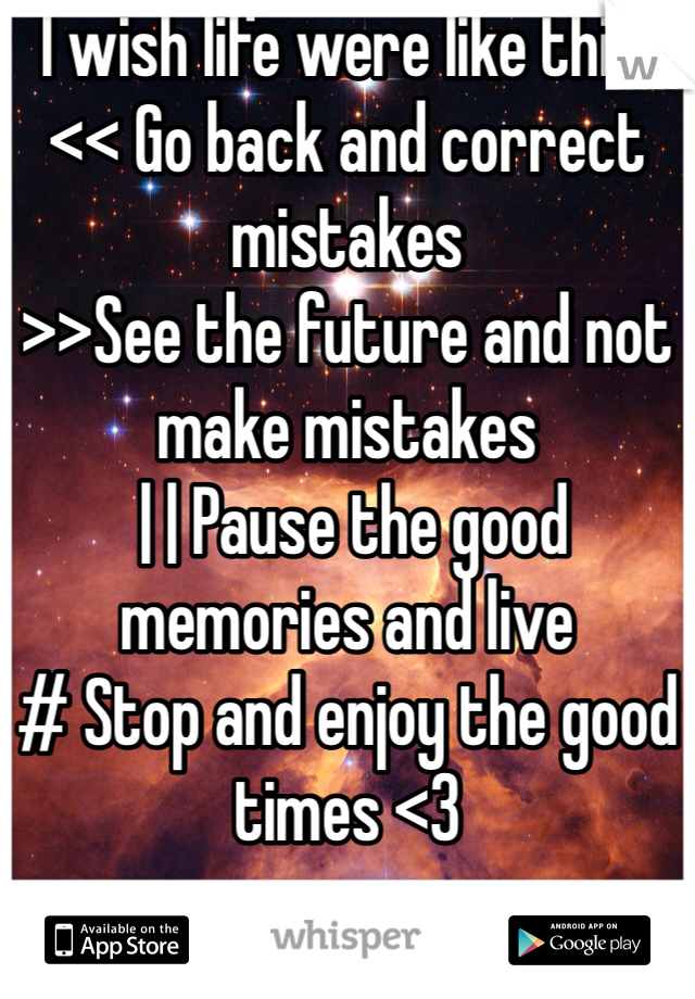 I wish life were like this: << Go back and correct mistakes  >>See the future and not make mistakes  | | Pause the good memories and live  # Stop and enjoy the good times <3
