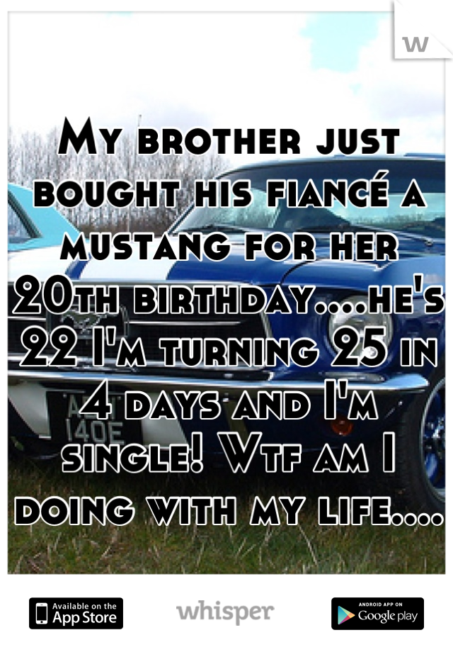 My brother just bought his fiancé a mustang for her 20th birthday....he's 22 I'm turning 25 in 4 days and I'm single! Wtf am I doing with my life....