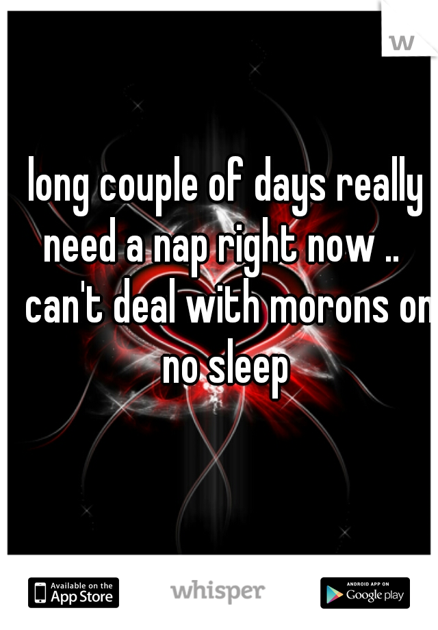 long couple of days really need a nap right now ..   can't deal with morons on no sleep
