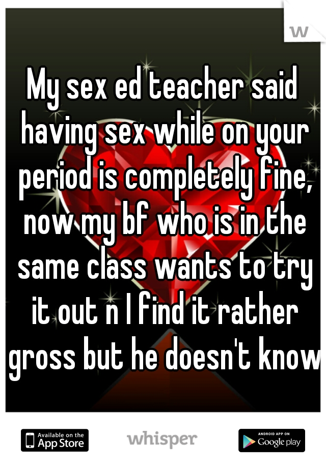 My sex ed teacher said having sex while on your period is completely fine, now my bf who is in the same class wants to try it out n I find it rather gross but he doesn't know
