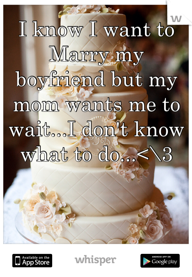I know I want to Marry my boyfriend but my mom wants me to wait...I don't know what to do...<\3