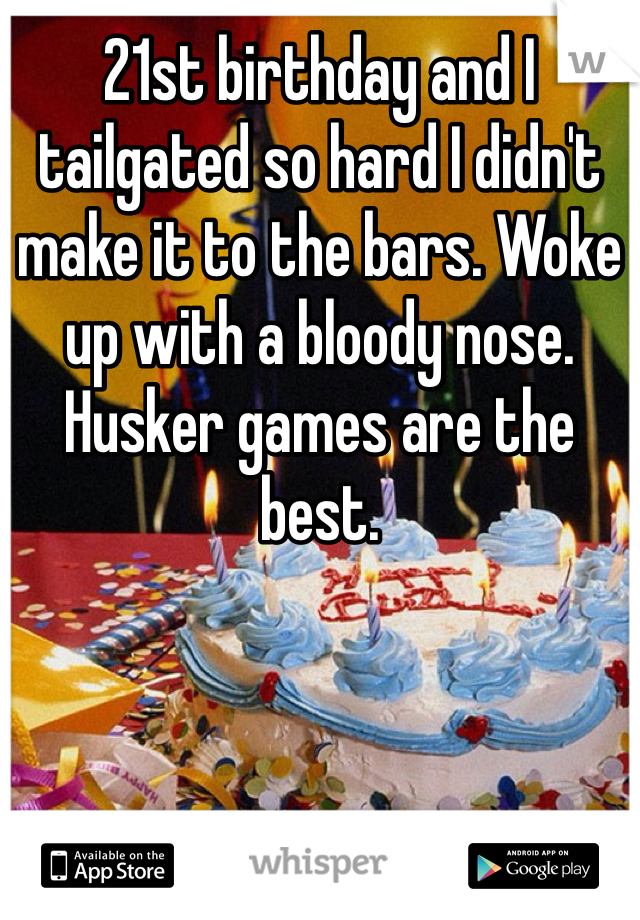 21st birthday and I tailgated so hard I didn't make it to the bars. Woke up with a bloody nose. Husker games are the best.