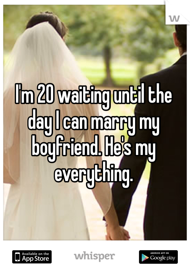 I'm 20 waiting until the day I can marry my boyfriend. He's my everything.