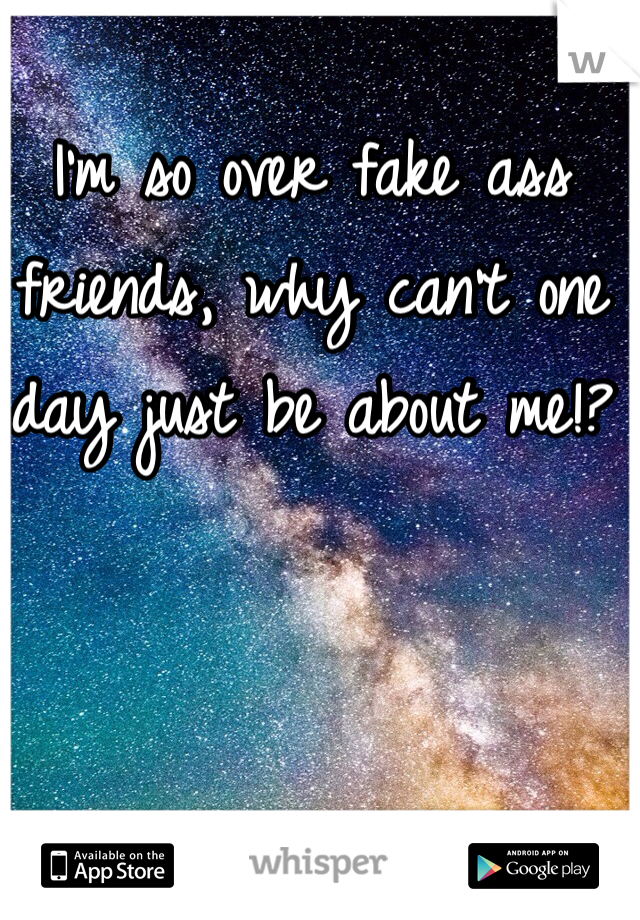 I'm so over fake ass friends, why can't one day just be about me!?