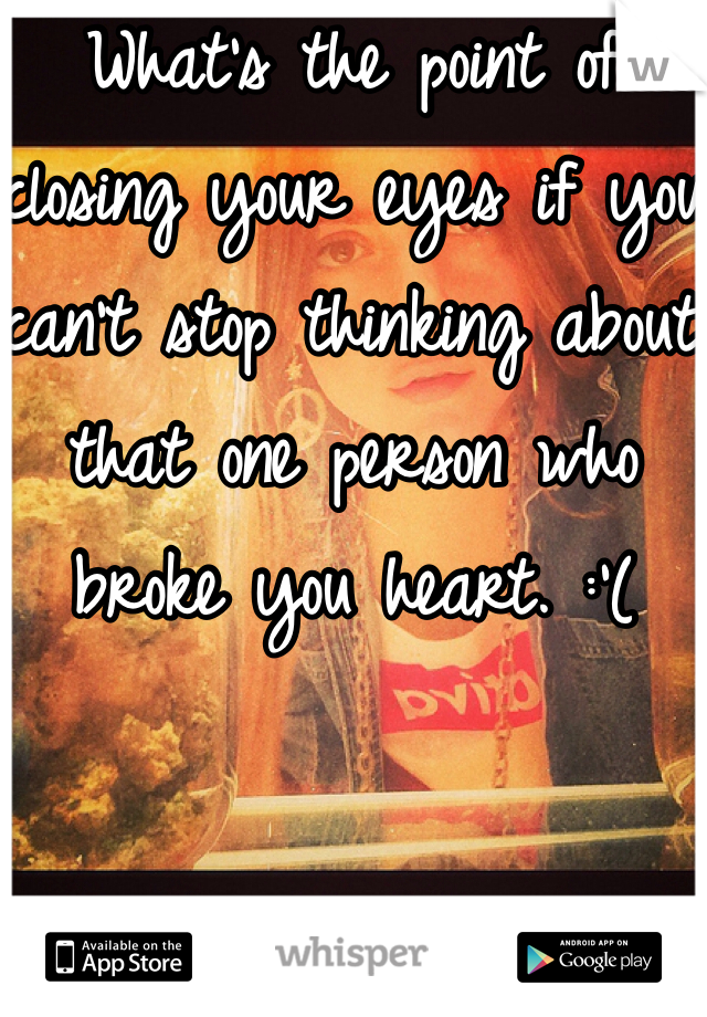 What's the point of closing your eyes if you can't stop thinking about that one person who broke you heart. :'(