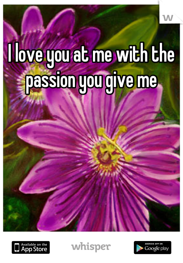 I love you at me with the passion you give me