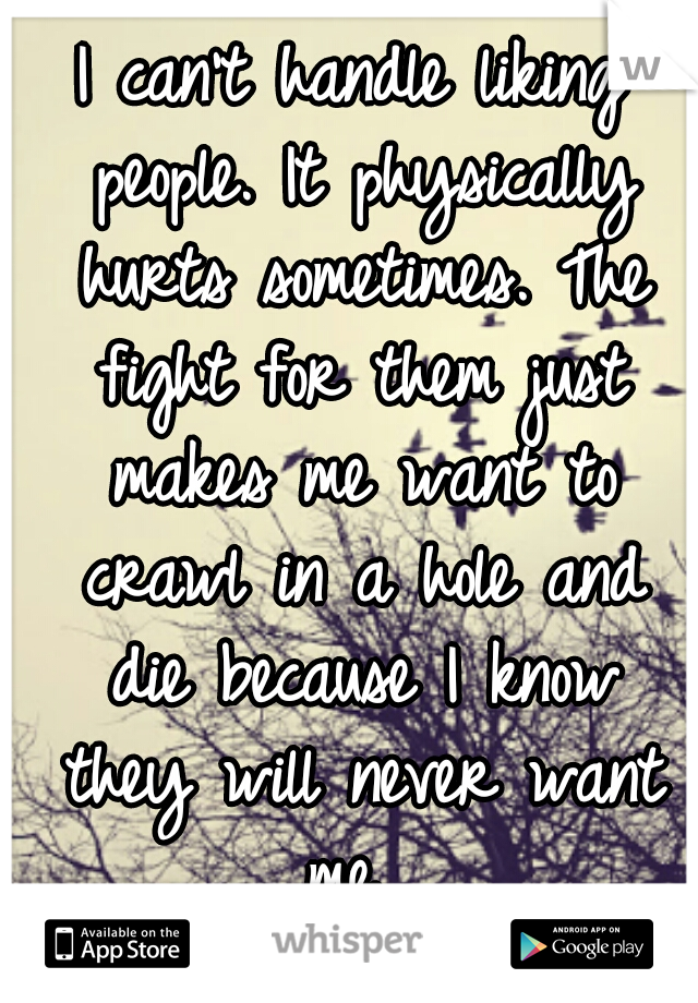 I can't handle liking people. It physically hurts sometimes. The fight for them just makes me want to crawl in a hole and die because I know they will never want me.