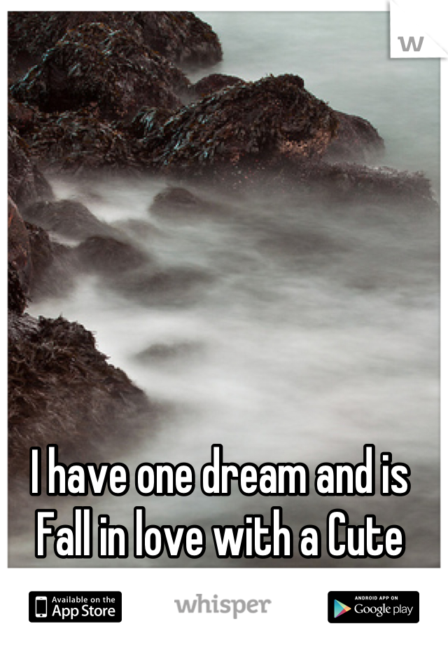 I have one dream and is Fall in love with a Cute girl.