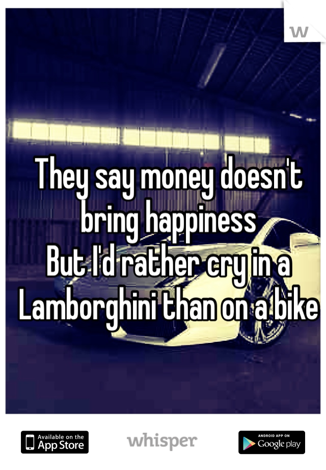 They say money doesn't bring happiness  But I'd rather cry in a Lamborghini than on a bike