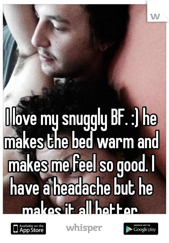 I love my snuggly BF. :) he makes the bed warm and makes me feel so good. I have a headache but he makes it all better.