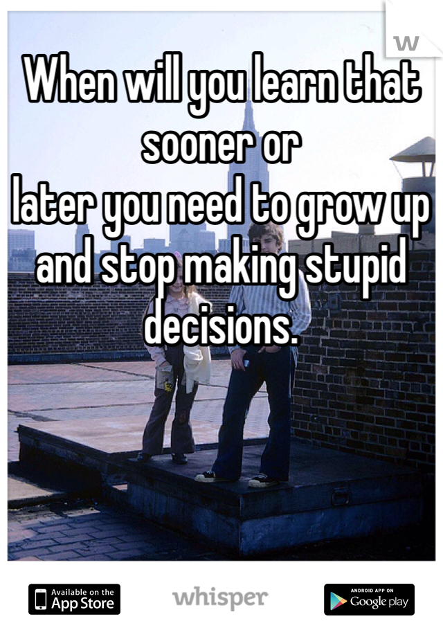 When will you learn that sooner or later you need to grow up and stop making stupid decisions.