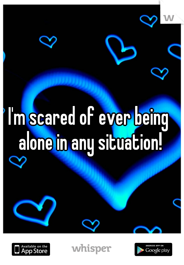 I'm scared of ever being alone in any situation!