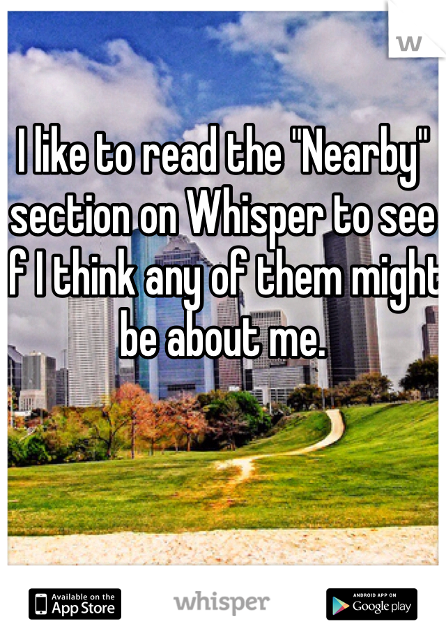 "I like to read the ""Nearby"" section on Whisper to see if I think any of them might be about me."