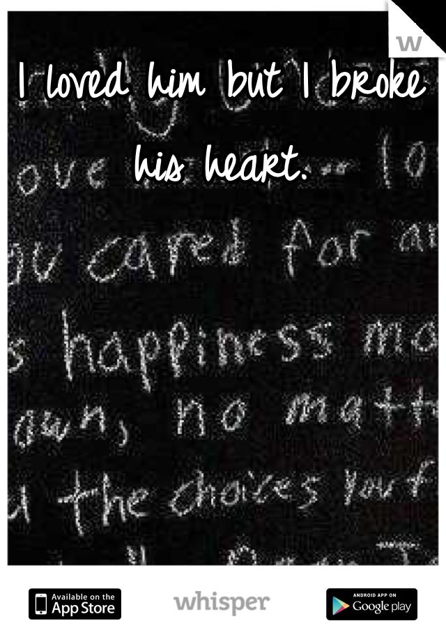I loved him but I broke his heart.