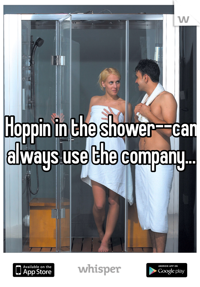 Hoppin in the shower--can always use the company...