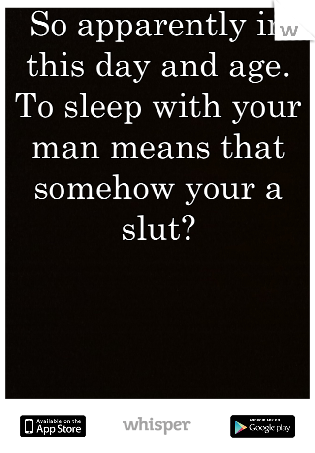 So apparently in this day and age. To sleep with your man means that somehow your a slut?