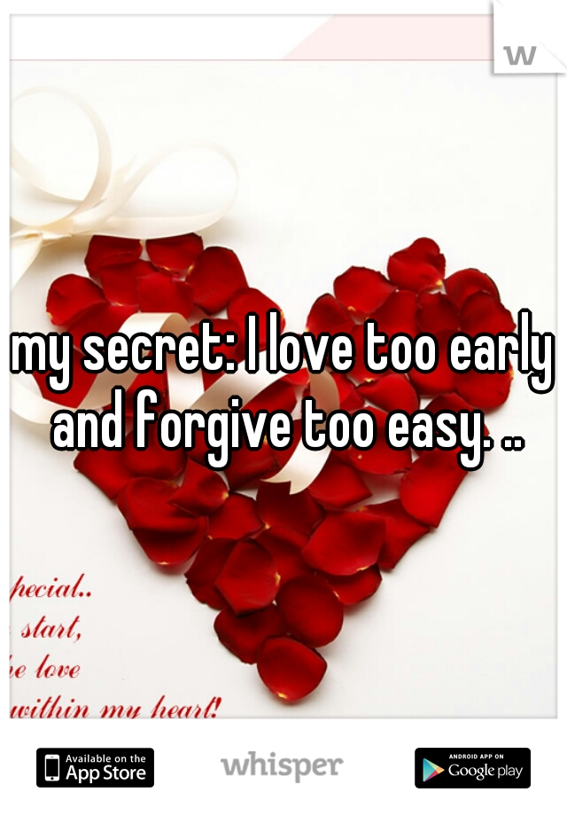 my secret: I love too early and forgive too easy. ..