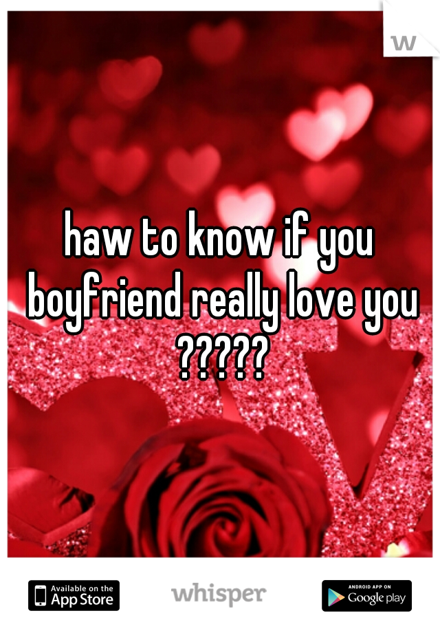haw to know if you boyfriend really love you ?????