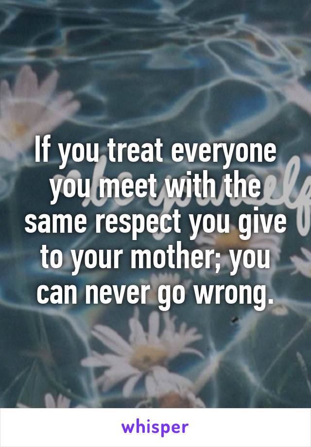 If you treat everyone you meet with the same respect you give to your mother; you can never go wrong.