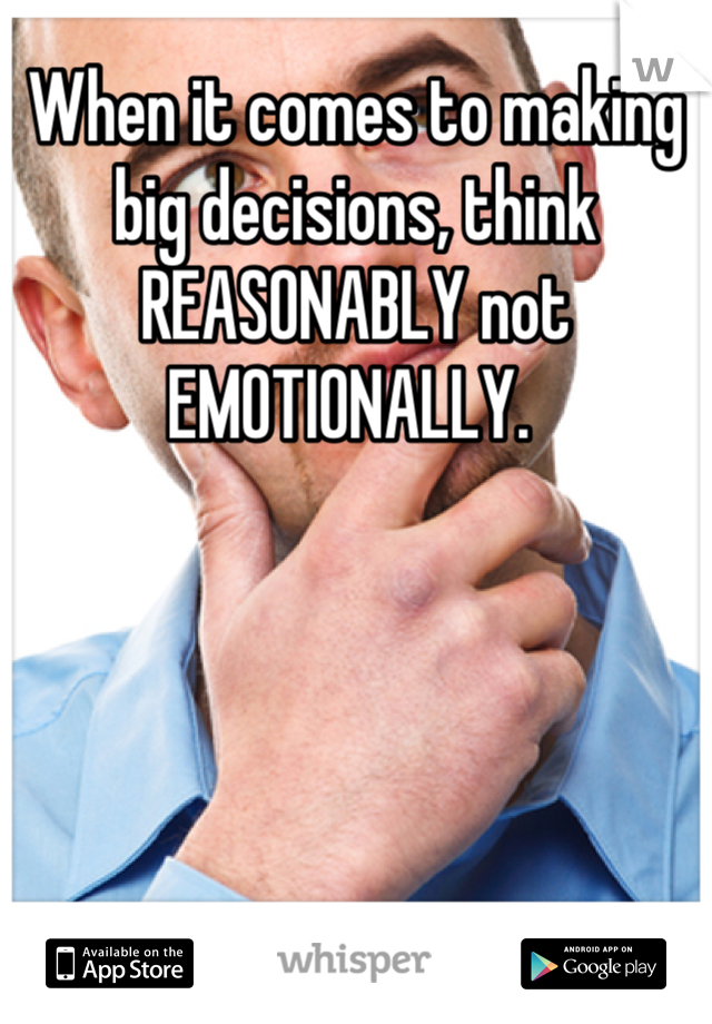 When it comes to making big decisions, think REASONABLY not EMOTIONALLY.