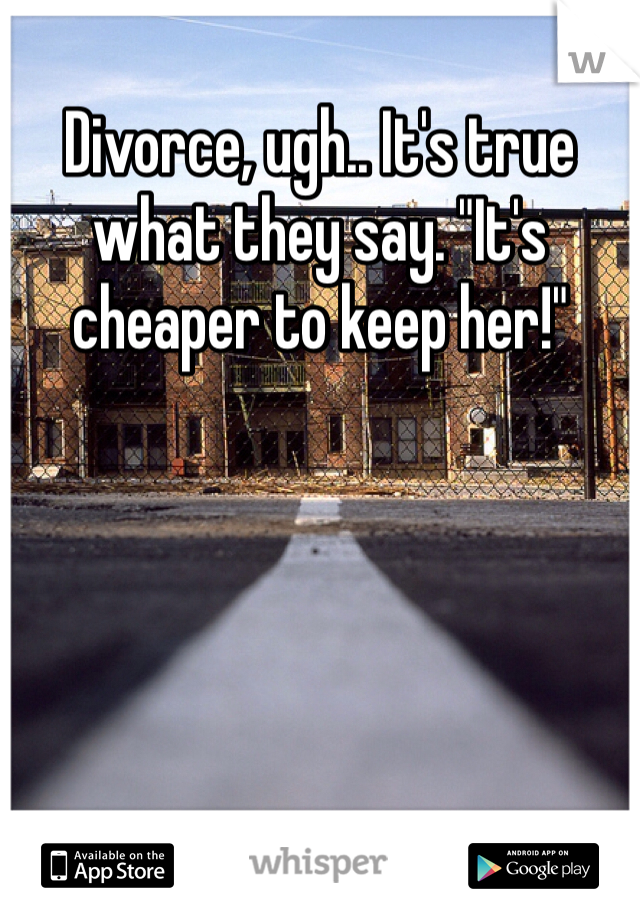 """Divorce, ugh.. It's true what they say. """"It's cheaper to keep her!"""""""