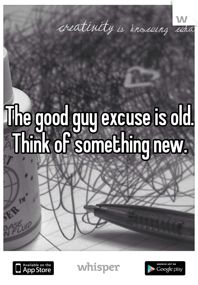 The good guy excuse is old. Think of something new.