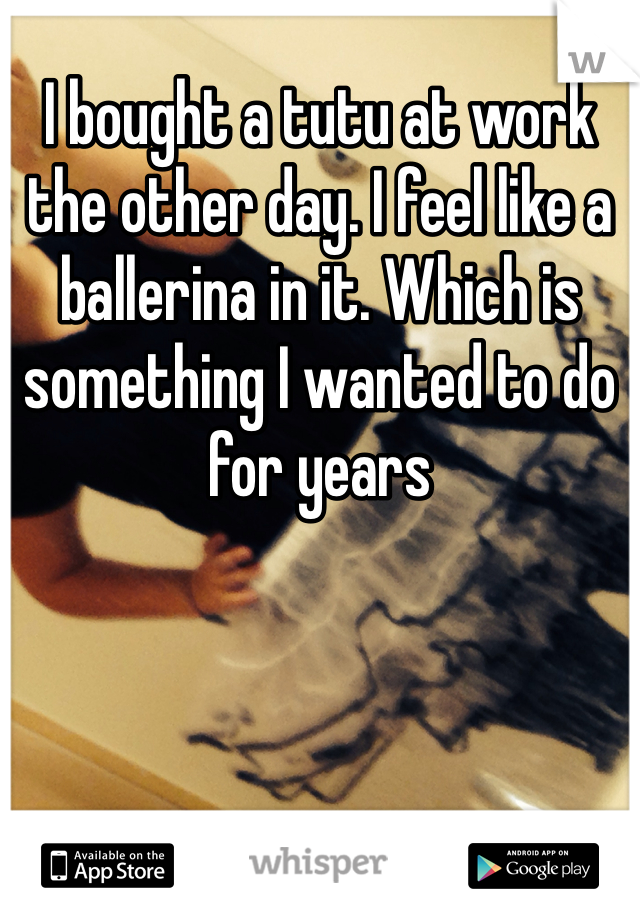 I bought a tutu at work the other day. I feel like a ballerina in it. Which is something I wanted to do for years