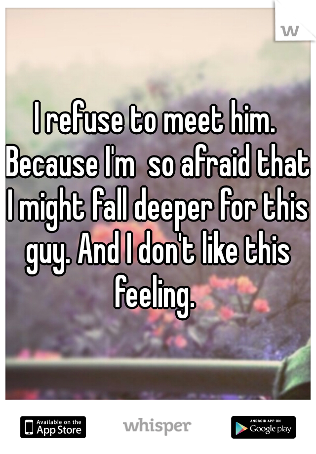 I refuse to meet him. Because I'm  so afraid that I might fall deeper for this guy. And I don't like this feeling.