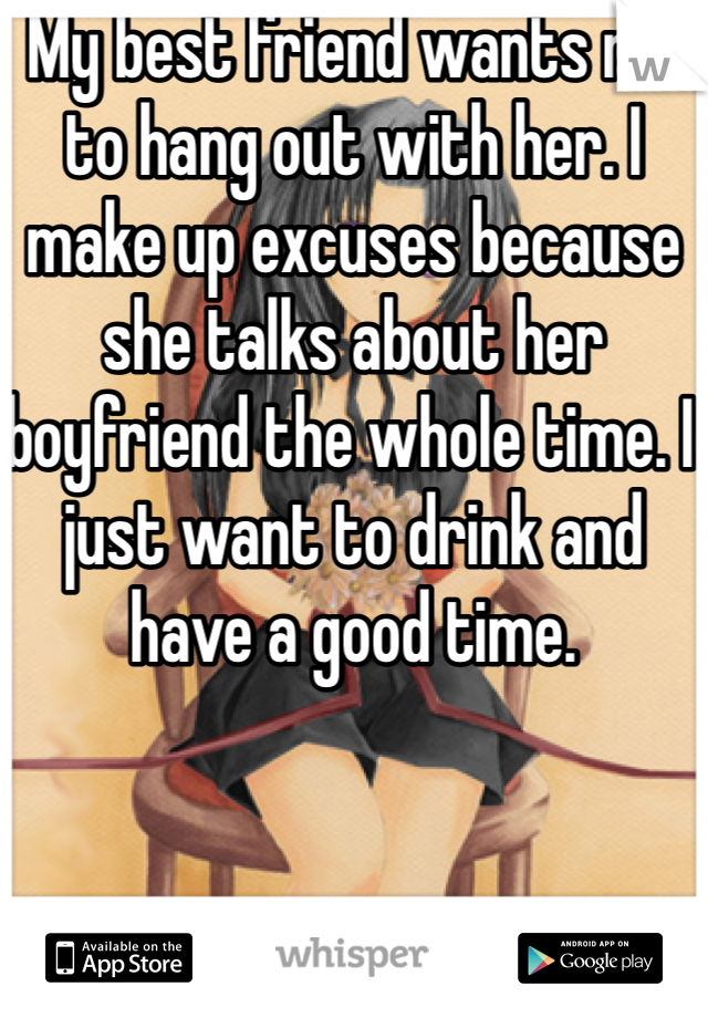 My best friend wants me to hang out with her. I make up excuses because she talks about her boyfriend the whole time. I just want to drink and have a good time.