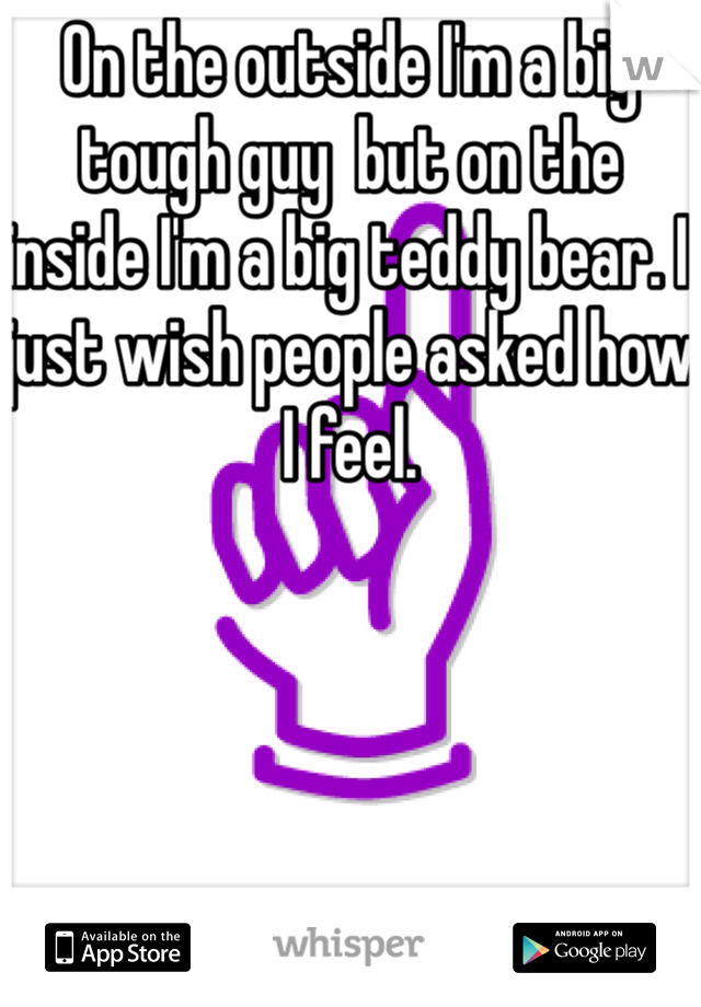 On the outside I'm a big tough guy  but on the inside I'm a big teddy bear. I just wish people asked how I feel.