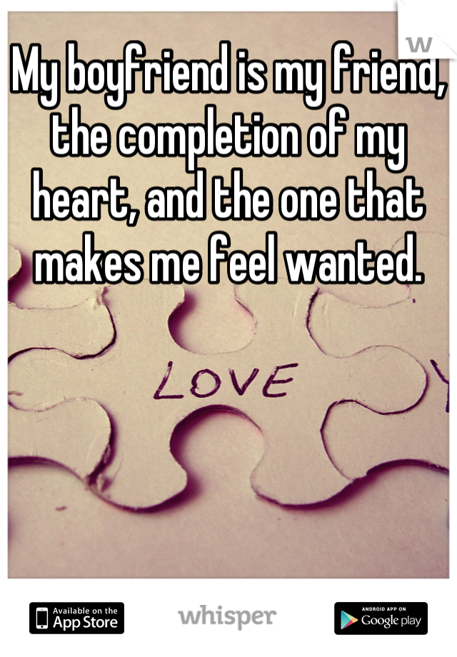 My boyfriend is my friend, the completion of my heart, and the one that makes me feel wanted.