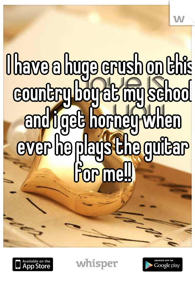 I have a huge crush on this country boy at my school and i get horney when ever he plays the guitar for me!!