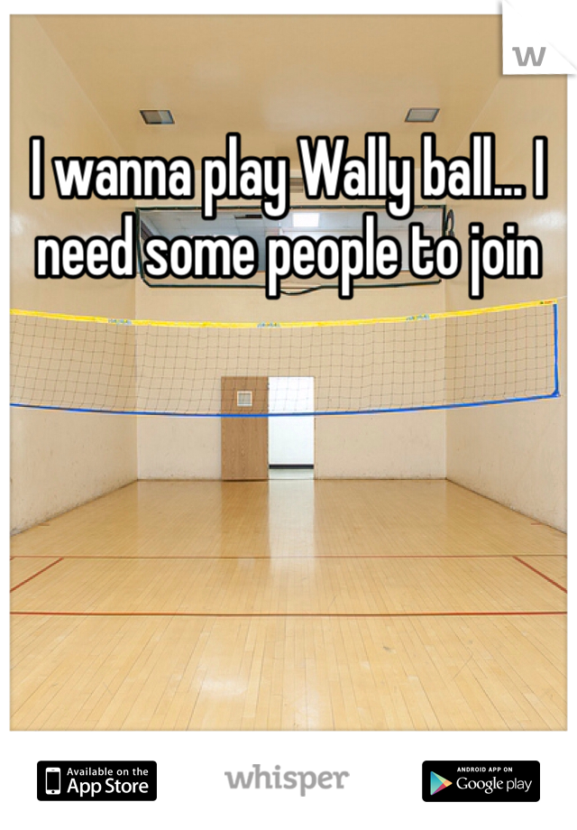 I wanna play Wally ball... I need some people to join