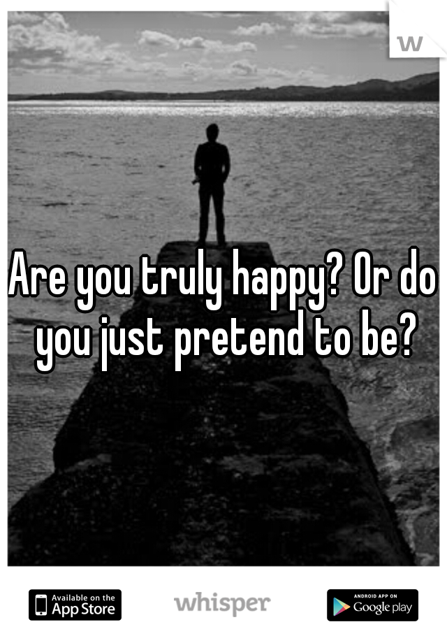 Are you truly happy? Or do you just pretend to be?