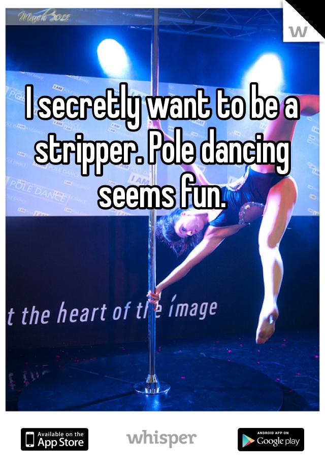 I secretly want to be a stripper. Pole dancing seems fun.