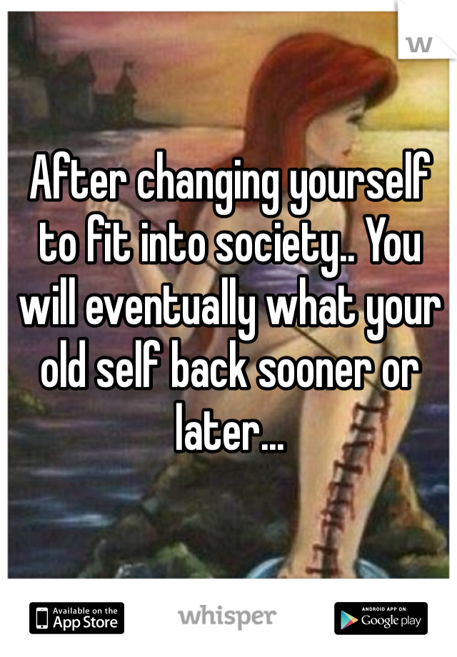 After changing yourself to fit into society.. You will eventually what your old self back sooner or later...