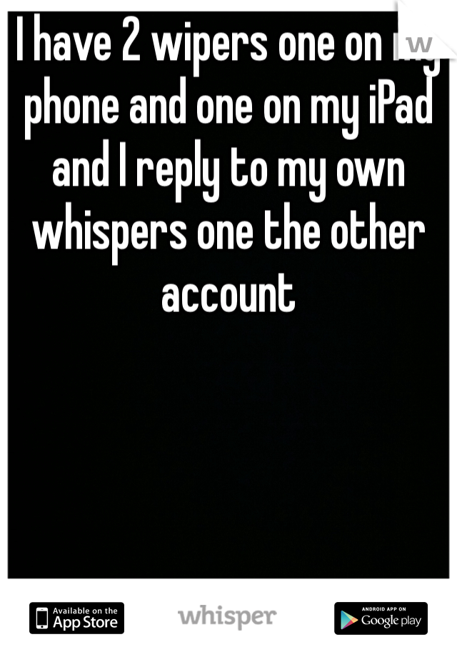 I have 2 wipers one on my phone and one on my iPad and I reply to my own whispers one the other account