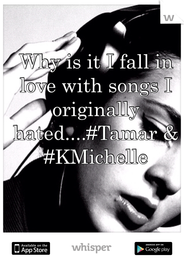 Why is it I fall in love with songs I originally hated....#Tamar & #KMichelle
