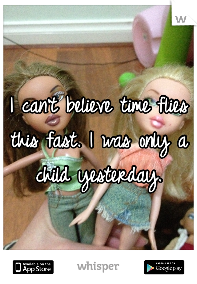 I can't believe time flies this fast. I was only a child yesterday.