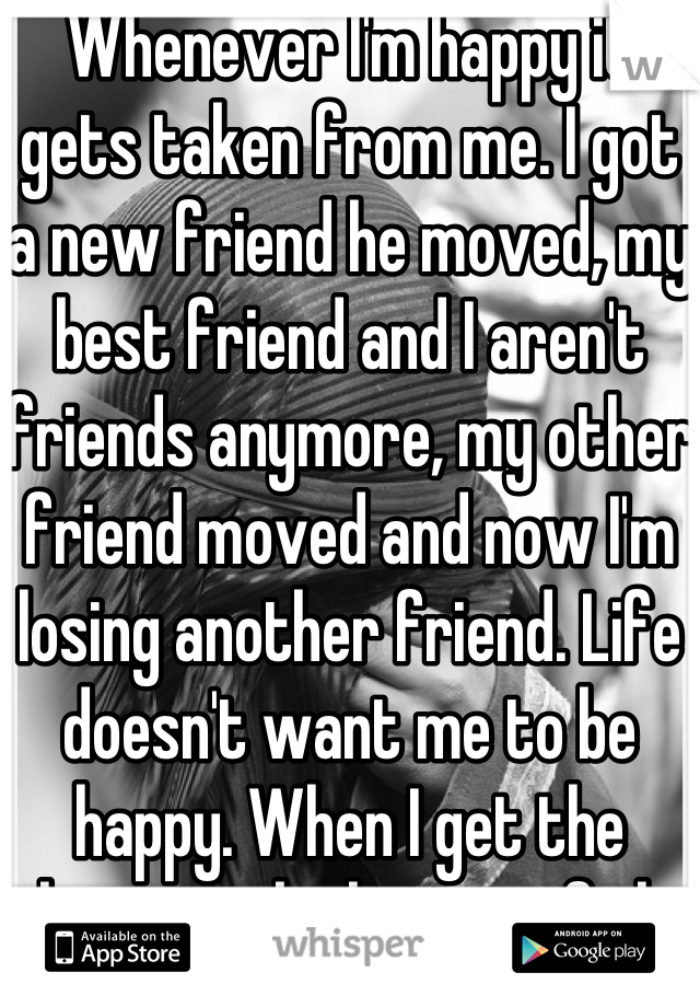 Whenever I'm happy it gets taken from me. I got a new friend he moved, my best friend and I aren't friends anymore, my other friend moved and now I'm losing another friend. Life doesn't want me to be happy. When I get the chance to be happy it fails.