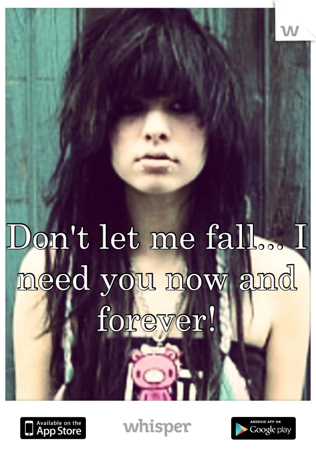 Don't let me fall... I need you now and forever!